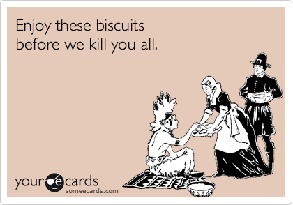 Enjoy these biscuits before we kill you all.
