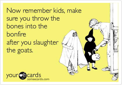Now remember kids, make sure you throw the  bones into the bonfire after you slaughter the goats.