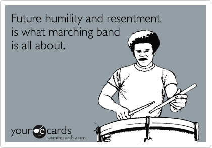 Future humility and resentment is what marching band is all about.
