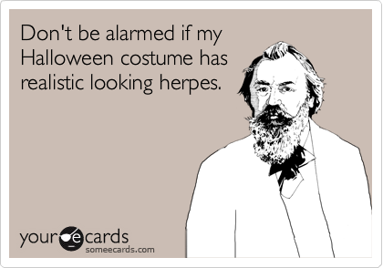 dont be alarmed if my halloween costume has realistic looking herpes
