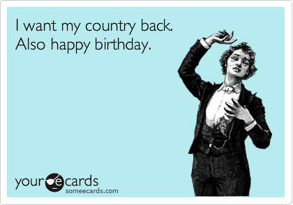 I want my country back. Also happy birthday.