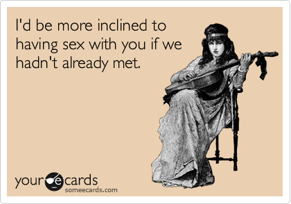 I'd be more inclined to having sex with you if we hadn't already met.