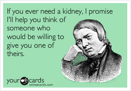 If you ever need a kidney, I promise I'll help you think of someone who would be willing to give you one of  theirs.