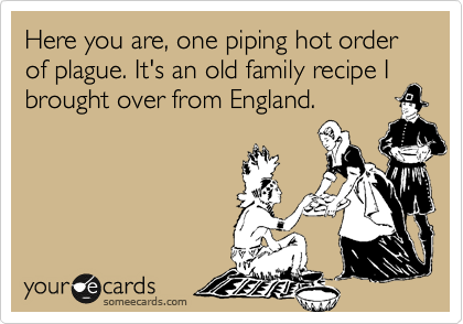 Here you are, one piping hot order of plague. It's an old family recipe I brought over from England.