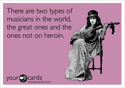 There are two types of musicians in the world,  the great ones and the  ones not on heroin.