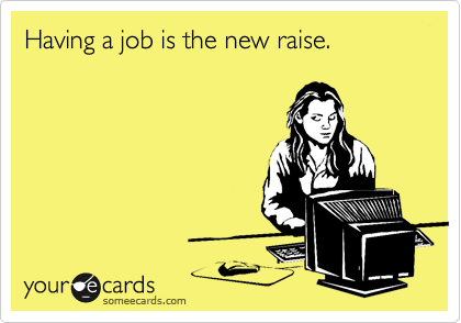 Having a job is the new raise.