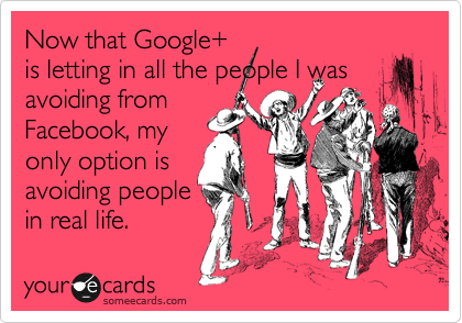Now that Google+ is letting in all the people I was avoiding from Facebook, my only option is avoiding people in real life.