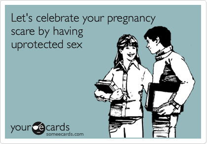 Let's celebrate your pregnancy scare by having uprotected sex