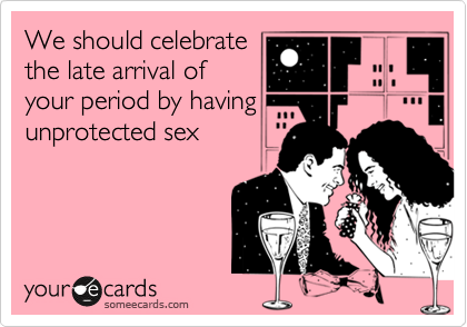 We should celebrate the late arrival of your period by having unprotected sex