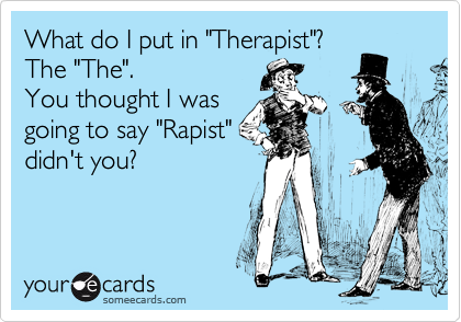 "What do I put in ""Therapist""? The ""The"".  You thought I was going to say ""Rapist"" didn't you?"