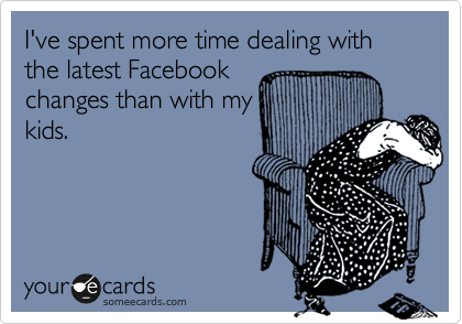 I've spent more time dealing with the latest Facebook changes than with my kids.