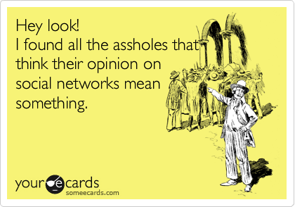 someecards.com - Hey look! I found all the assholes that think their opinion on social networks mean something.