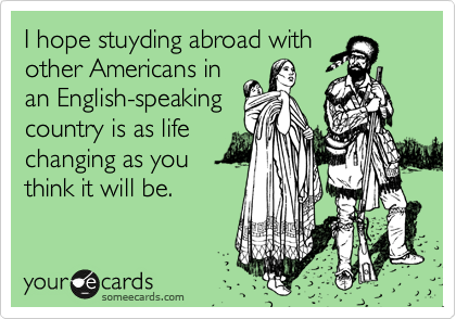 I hope stuyding abroad with other Americans in an English-speaking country is as life changing as you think it will be.