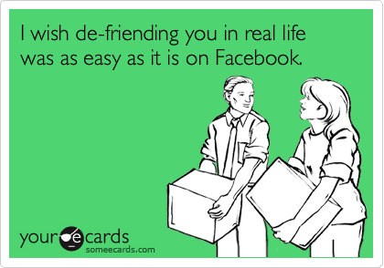 I wish de-friending you in real life was as easy as it is on Facebook.