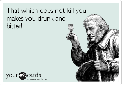 That which does not kill you makes you drunk and bitter!