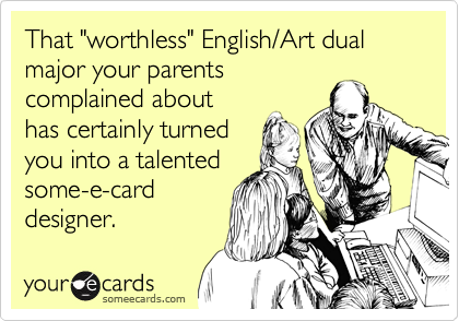 "That ""worthless"" English/Art dual major your parents complained about has certainly turned you into a talented some-e-card designer."