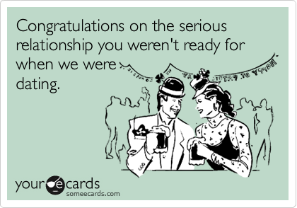 Congratulations on the serious relationship you weren't ready for when we were dating.