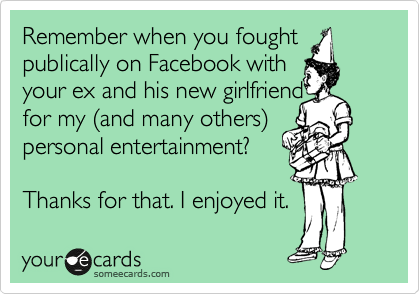 Remember when you fought publically on Facebook with your ex and his new girlfriend for my %28and many others%29 personal entertainment?    Thanks for that. I enjoyed it.