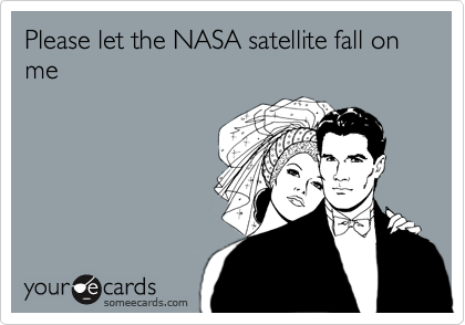 Please let the NASA satellite fall on me