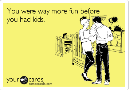 You were way more fun before you had kids.