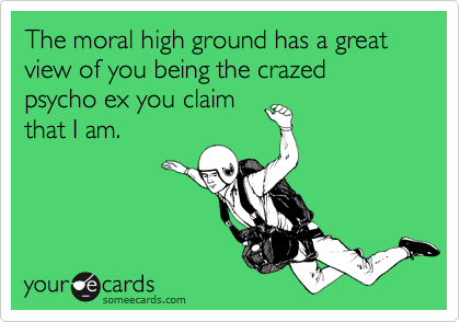 The moral high ground has a great view of you being the crazed psycho ex you claim that I am.