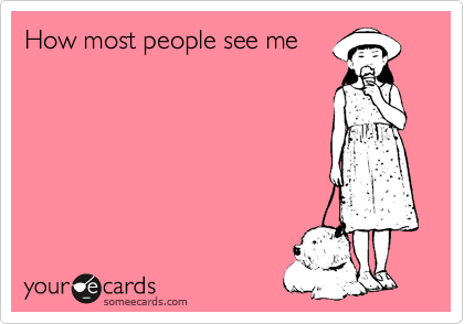 someecards.com - How most people see me