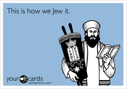 This is how we Jew it.