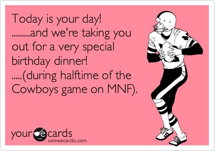 Today is your day! .........and we're taking you out for a very special birthday dinner! .....%28during halftime of the  Cowboys game on MNF%29.