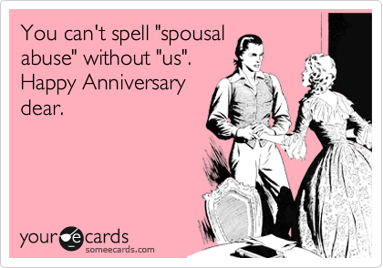 "You can't spell ""spousal abuse"" without ""us"". Happy Anniversary dear."