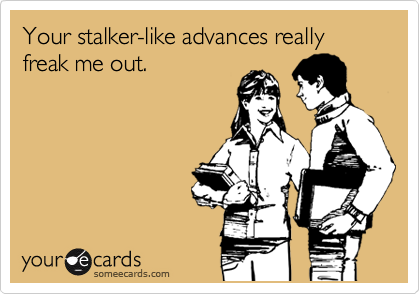 Your stalker-like advances really freak me out.