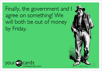 Finally, the government and I agree on something! We will both be out of money by Friday.