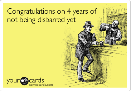 Congratulations on 4 years of not being disbarred yet