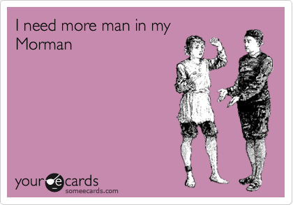 I need more man in my Morman