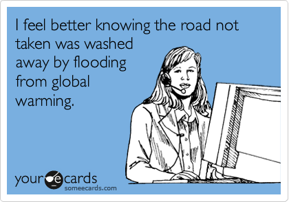 I feel better knowing the road not taken was washed away by flooding from global warming.