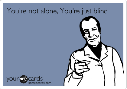 You're not alone, You're just blind
