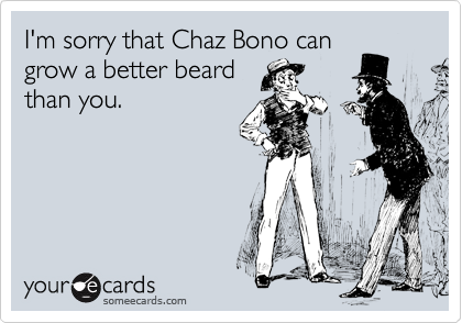 I'm sorry that Chaz Bono can grow a better beard than you.