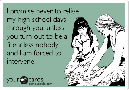 I promise never to relive my high school days through you, unless you turn out to be a friendless nobody and I am forced to intervene.