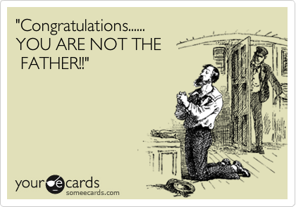"""Congratulations...... YOU ARE NOT THE  FATHER!!"""