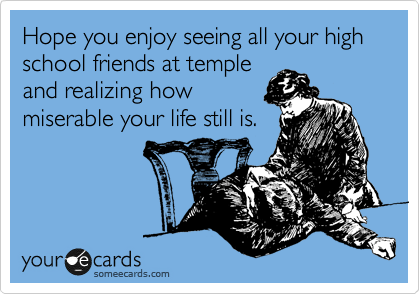 Hope you enjoy seeing all your high school friends at temple and realizing how miserable your life still is.