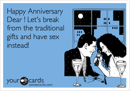 Happy Anniversary Dear ! Let's break from the traditional gifts and have sex instead!