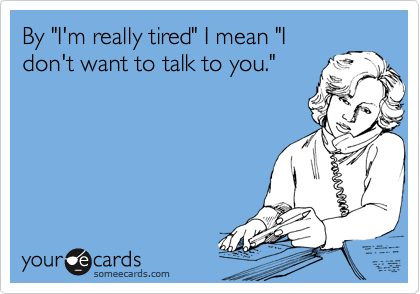 "By ""I'm really tired"" I mean ""I don't want to talk to you."""