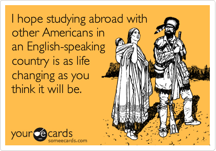 I hope studying abroad with other Americans in an English-speaking  country is as life  changing as you think it will be.