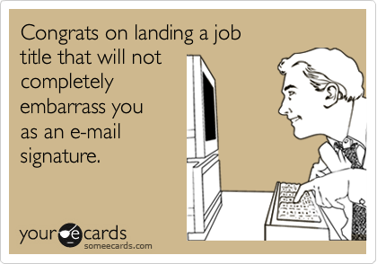 Congrats on landing a job  title that will not  completely embarrass you as an e-mail  signature.
