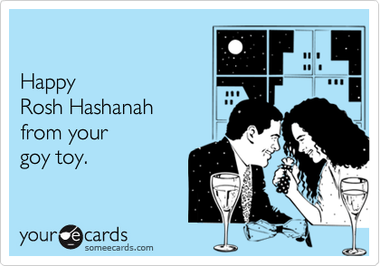 Happy  Rosh Hashanah from your goy toy.