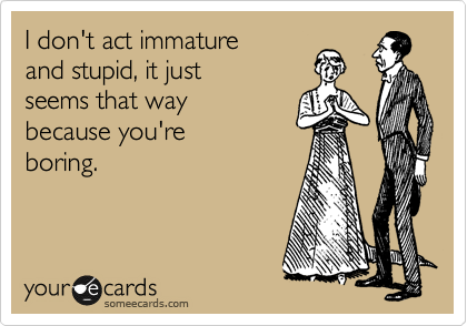 I don't act immature and stupid, it just seems that way because you're boring.