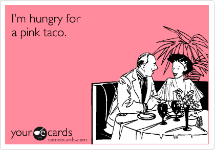 I'm hungry for a pink taco.