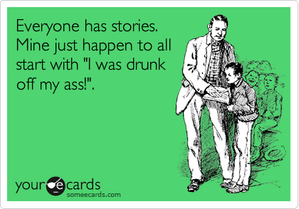 "Everyone has stories. Mine just happen to all start with ""I was drunk off my ass!""."