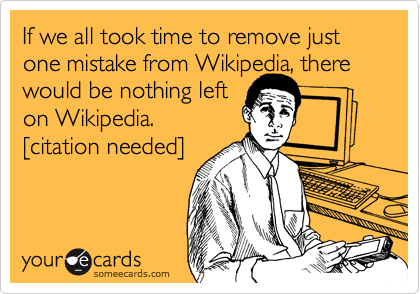 If we all took time to remove just one mistake from Wikipedia, there would be nothing left on Wikipedia. %5Bcitation needed%5D