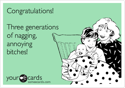 Congratulations!  Three generations of nagging,  annoying bitches!
