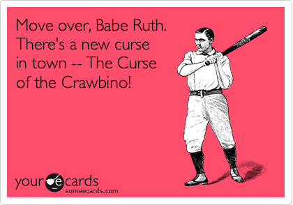 Move over, Babe Ruth.  There's a new curse  in town -- The Curse  of the Crawbino!